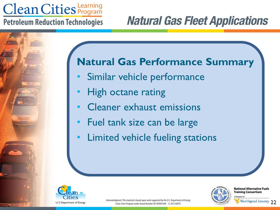 22 Natural Gas Performance Summary Similar vehicle performance High octane rating Cleaner exhaust emissions Fuel tank size can be large Limited vehicle fueling stations