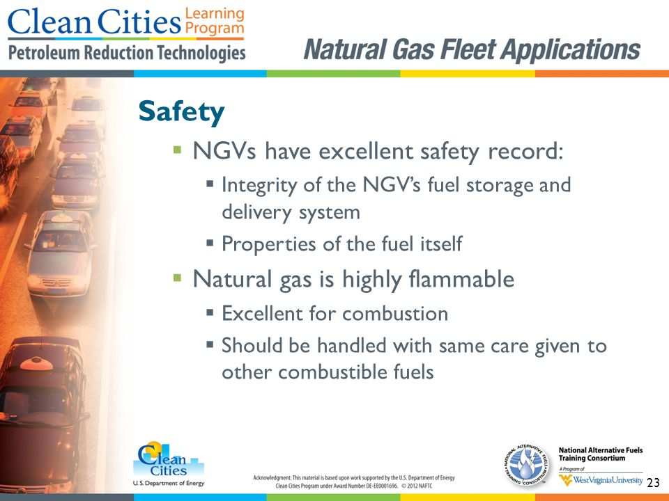 23 Safety NGVs have excellent safety record: Integrity of the NGVs fuel storage and delivery system Properties of the fuel itself Natural gas is highly flammable Excellent for combustion Should be handled with same care given to other combustible fuels