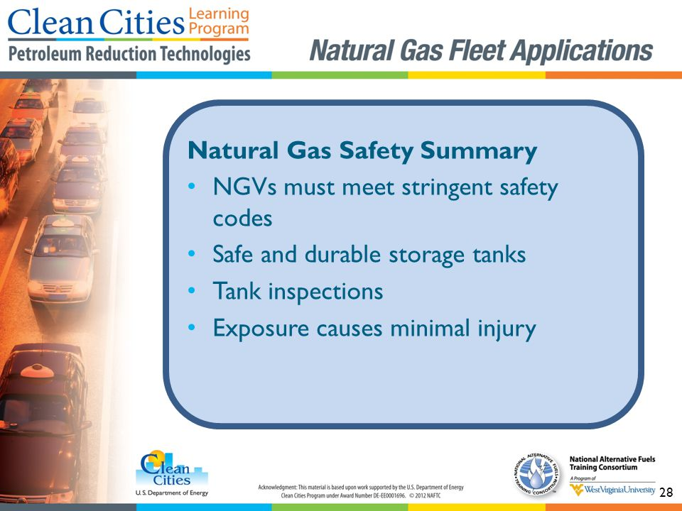 28 Natural Gas Safety Summary NGVs must meet stringent safety codes Safe and durable storage tanks Tank inspections Exposure causes minimal injury