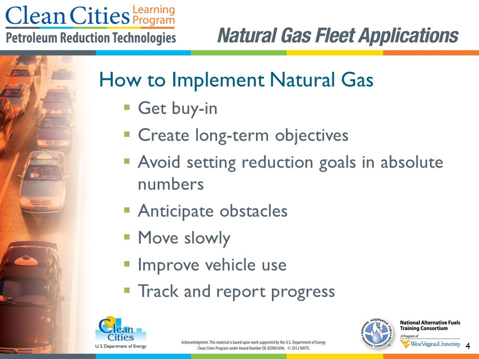 4 How to Implement Natural Gas Get buy-in Create long-term objectives Avoid setting reduction goals in absolute numbers Anticipate obstacles Move slowly Improve vehicle use Track and report progress