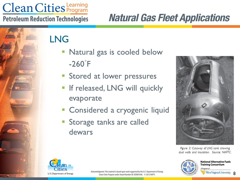 8 LNG Natural gas is cooled below -260 ° F Stored at lower pressures If released, LNG will quickly evaporate Considered a cryogenic liquid Storage tanks are called dewars Figure 3: Cutaway of LNG tank showing dual walls and insulation.