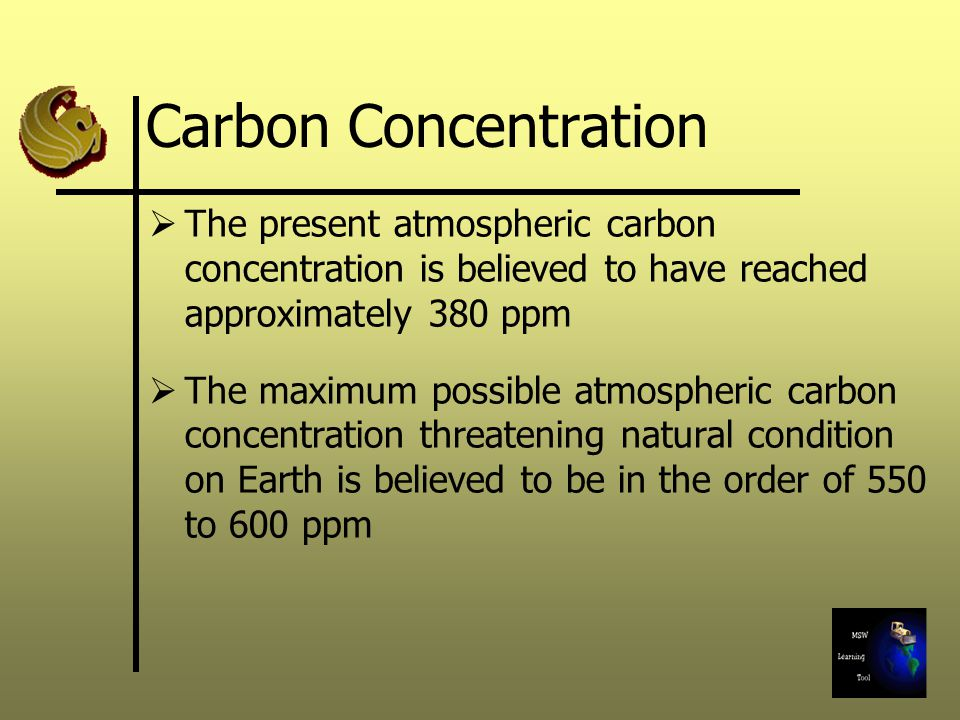 Carbon Concentration The present atmospheric carbon concentration is believed to have reached approximately 380 ppm The maximum possible atmospheric carbon concentration threatening natural condition on Earth is believed to be in the order of 550 to 600 ppm