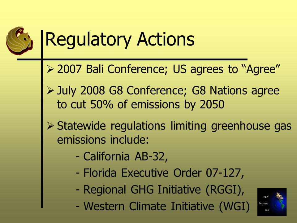 Regulatory Actions 2007 Bali Conference; US agrees to Agree July 2008 G8 Conference; G8 Nations agree to cut 50% of emissions by 2050 Statewide regulations limiting greenhouse gas emissions include: - California AB-32, - Florida Executive Order , - Regional GHG Initiative (RGGI), - Western Climate Initiative (WGI)