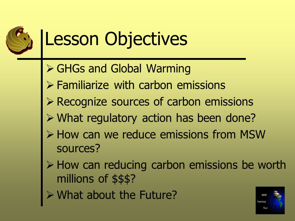 Lesson Objectives GHGs and Global Warming Familiarize with carbon emissions Recognize sources of carbon emissions What regulatory action has been done.