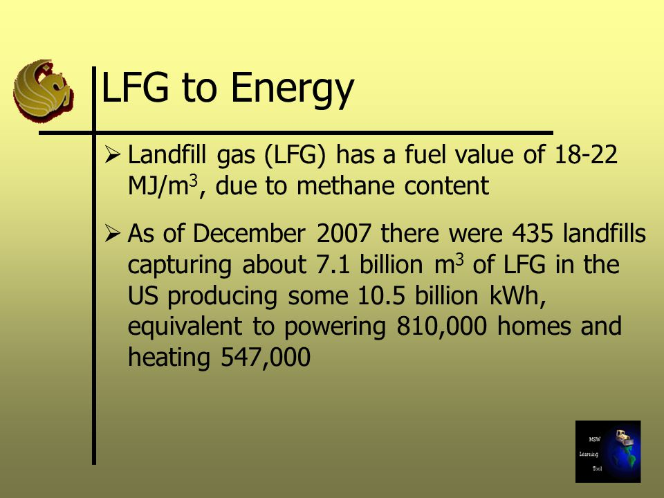 LFG to Energy Landfill gas (LFG) has a fuel value of MJ/m 3, due to methane content As of December 2007 there were 435 landfills capturing about 7.1 billion m 3 of LFG in the US producing some 10.5 billion kWh, equivalent to powering 810,000 homes and heating 547,000