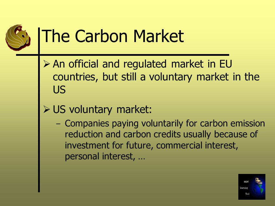 The Carbon Market An official and regulated market in EU countries, but still a voluntary market in the US US voluntary market: – Companies paying voluntarily for carbon emission reduction and carbon credits usually because of investment for future, commercial interest, personal interest, …