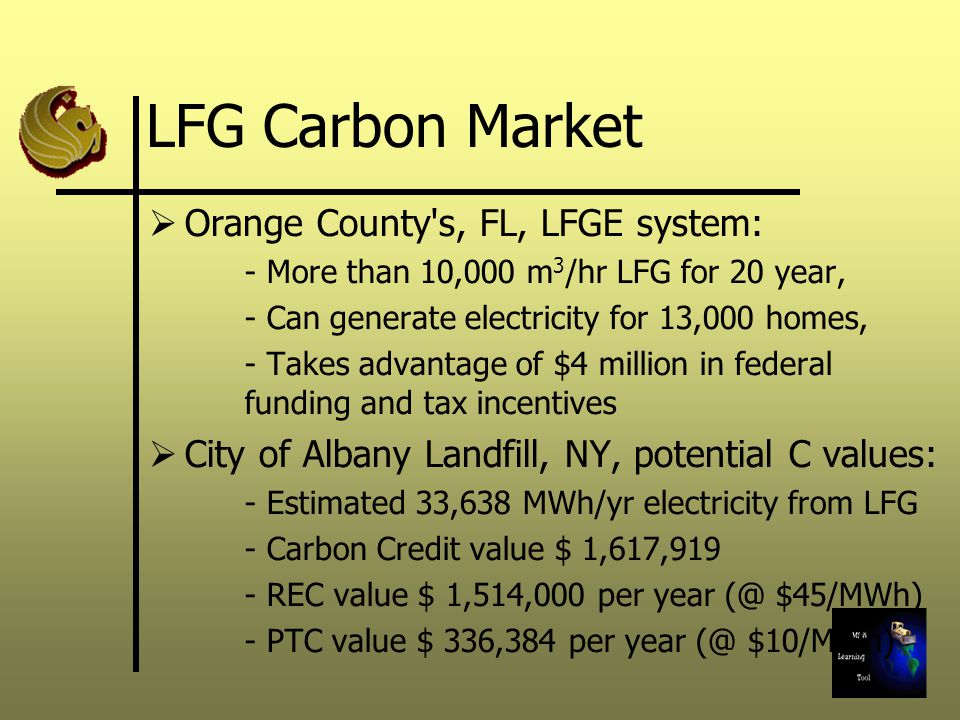 Orange County s, FL, LFGE system: - More than 10,000 m 3 /hr LFG for 20 year, - Can generate electricity for 13,000 homes, - Takes advantage of $4 million in federal funding and tax incentives City of Albany Landfill, NY, potential C values: - Estimated 33,638 MWh/yr electricity from LFG - Carbon Credit value $ 1,617,919 - REC value $ 1,514,000 per year $45/MWh) - PTC value $ 336,384 per year $10/MWh)