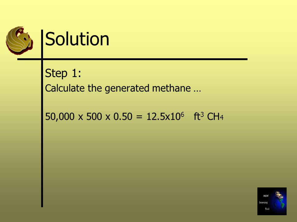 Solution Step 1: Calculate the generated methane … 50,000 x 500 x 0.50 = 12.5x10 6 ft 3 CH 4