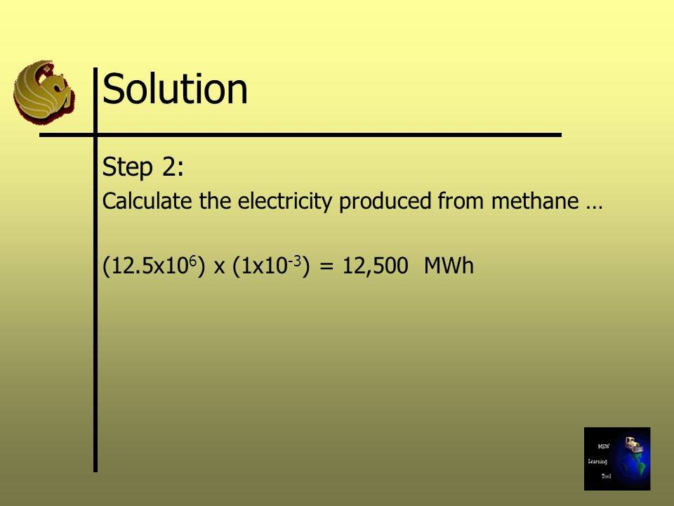 Solution Step 2: Calculate the electricity produced from methane … (12.5x10 6 ) x (1x10 -3 ) = 12,500 MWh