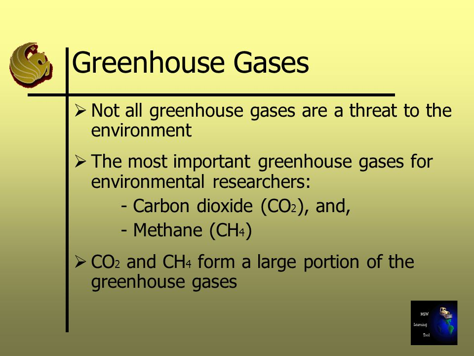 Greenhouse Gases Not all greenhouse gases are a threat to the environment The most important greenhouse gases for environmental researchers: - Carbon dioxide (CO 2 ), and, - Methane (CH 4 ) CO 2 and CH 4 form a large portion of the greenhouse gases