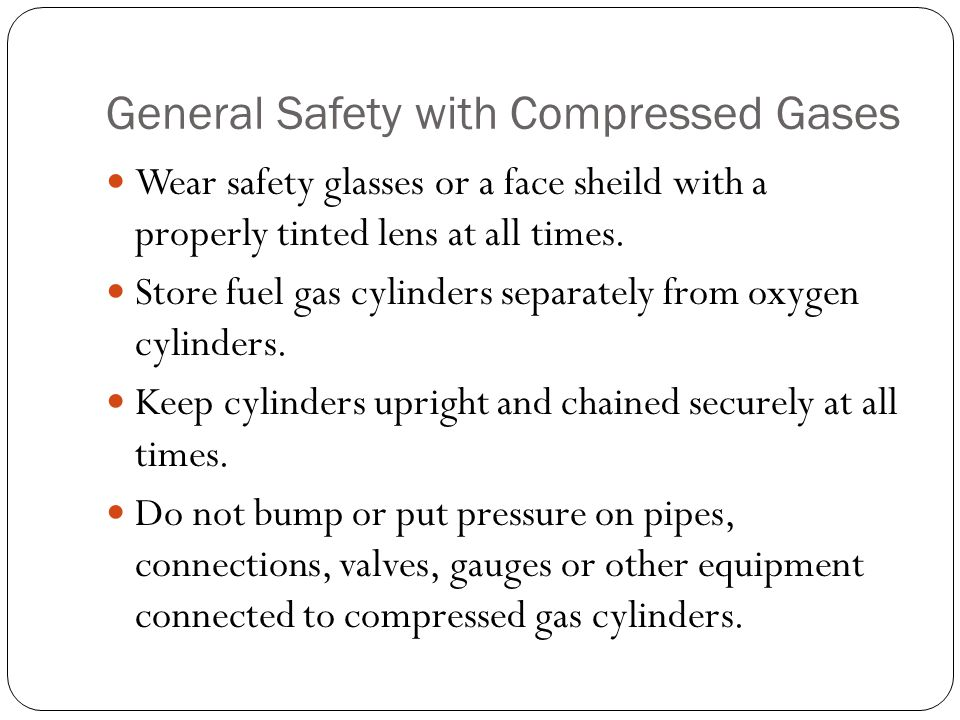 General Safety with Compressed Gases Wear safety glasses or a face sheild with a properly tinted lens at all times.