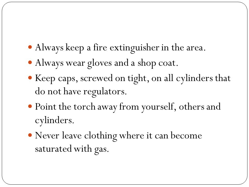 Always keep a fire extinguisher in the area. Always wear gloves and a shop coat.