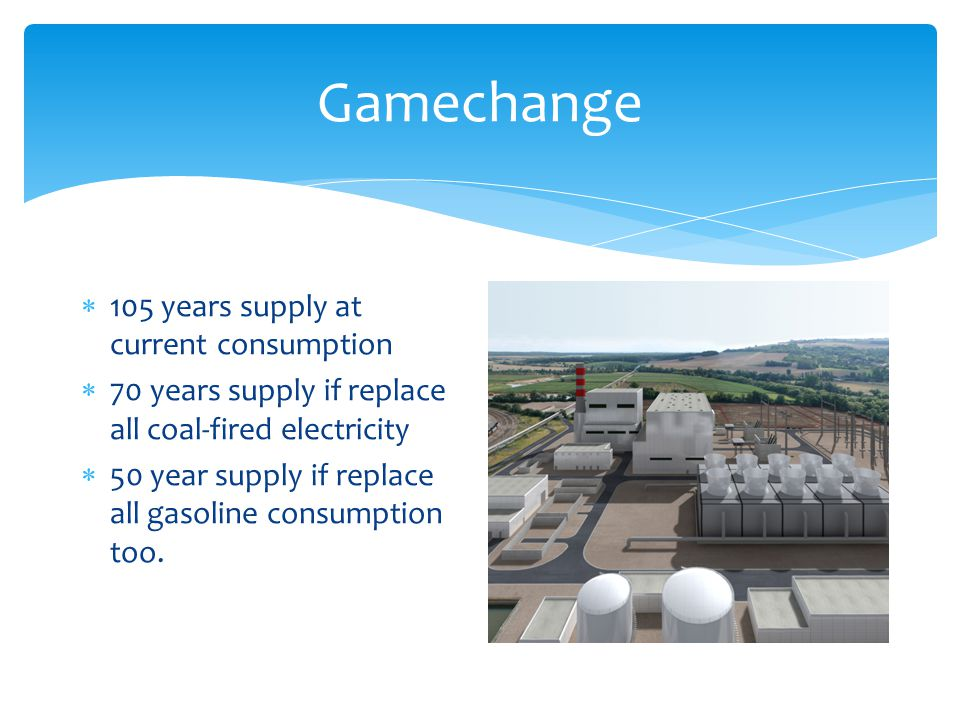Gamechange 105 years supply at current consumption 70 years supply if replace all coal-fired electricity 50 year supply if replace all gasoline consumption too.