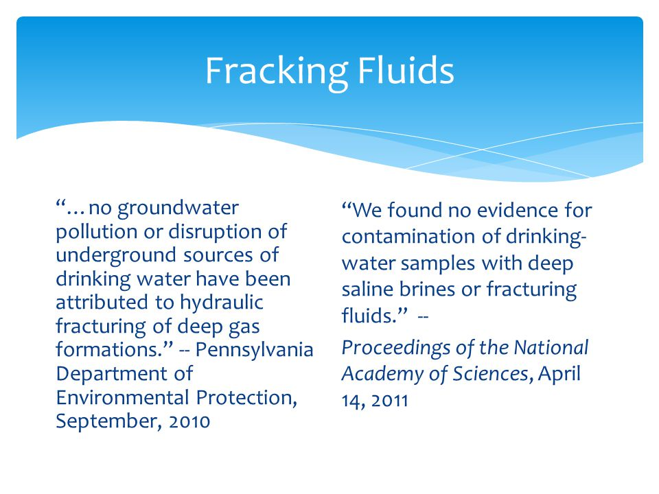 Fracking Fluids …no groundwater pollution or disruption of underground sources of drinking water have been attributed to hydraulic fracturing of deep gas formations.