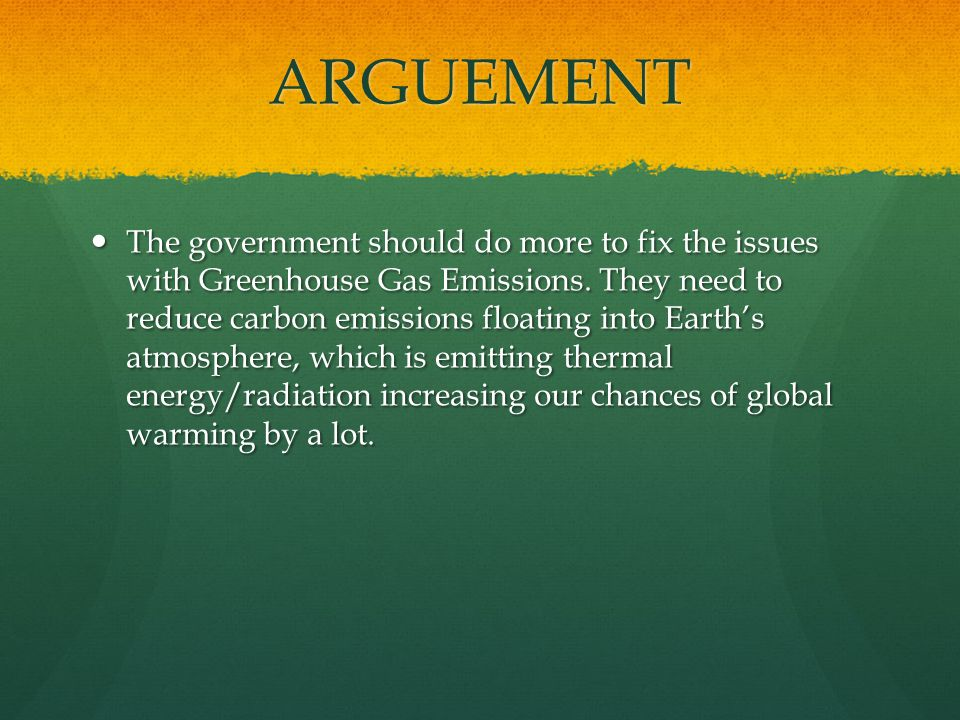 ARGUEMENT The government should do more to fix the issues with Greenhouse Gas Emissions.