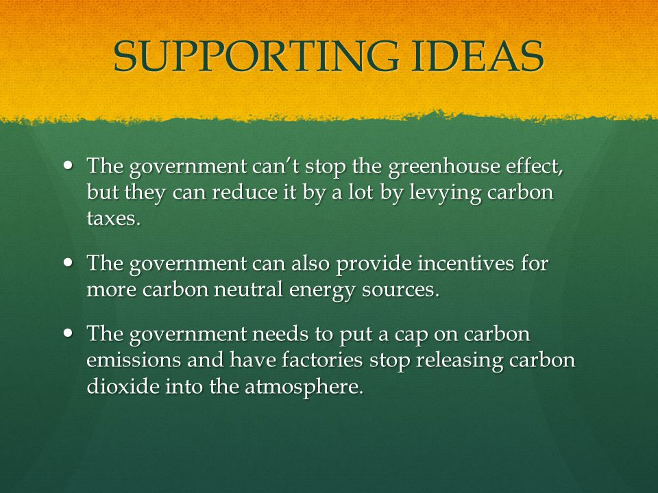 SUPPORTING IDEAS The government cant stop the greenhouse effect, but they can reduce it by a lot by levying carbon taxes.