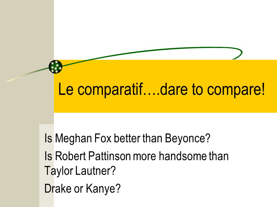 Le comparatif….dare to compare. Is Meghan Fox better than Beyonce.
