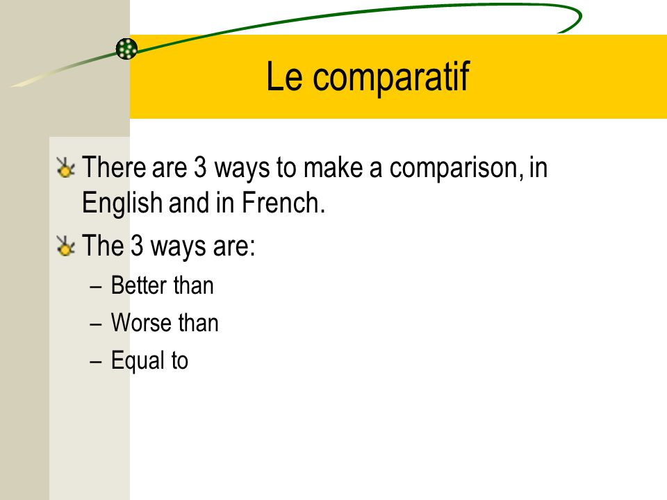 Le comparatif There are 3 ways to make a comparison, in English and in French.