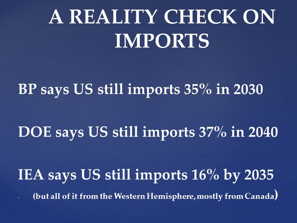 BP says US still imports 35% in 2030 DOE says US still imports 37% in 2040 IEA says US still imports 16% by (but all of it from the Western Hemisphere, mostly from Canada ) A REALITY CHECK ON IMPORTS