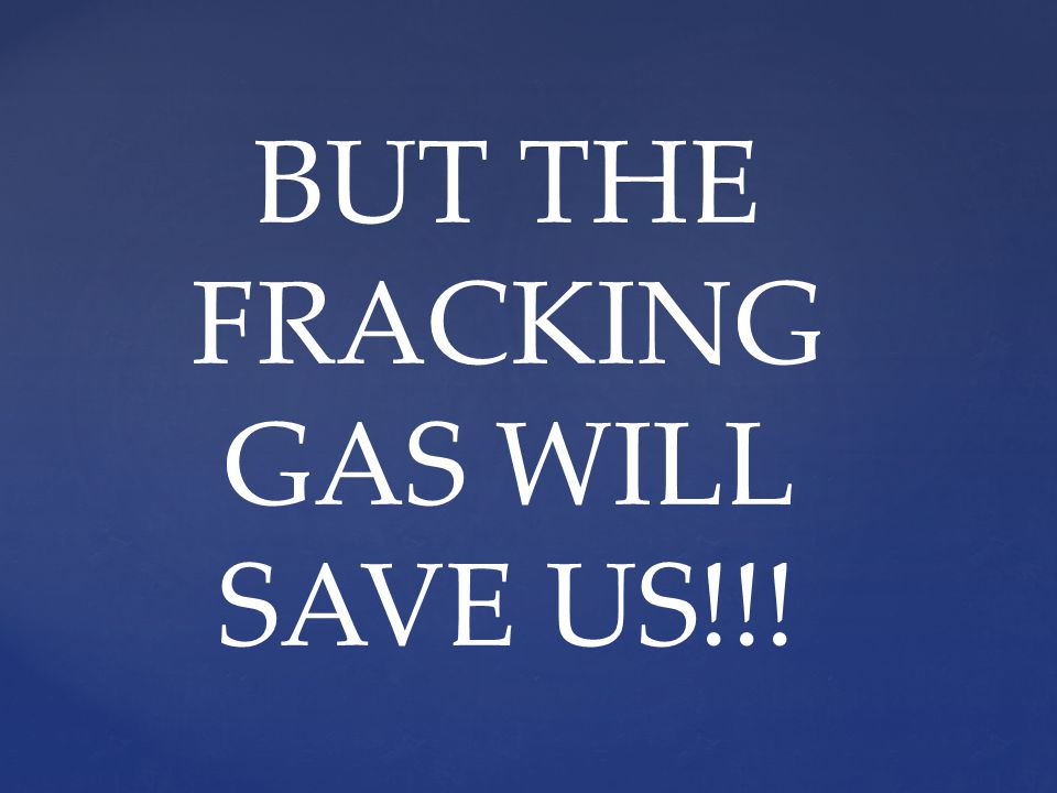 BUT THE FRACKING GAS WILL SAVE US!!!