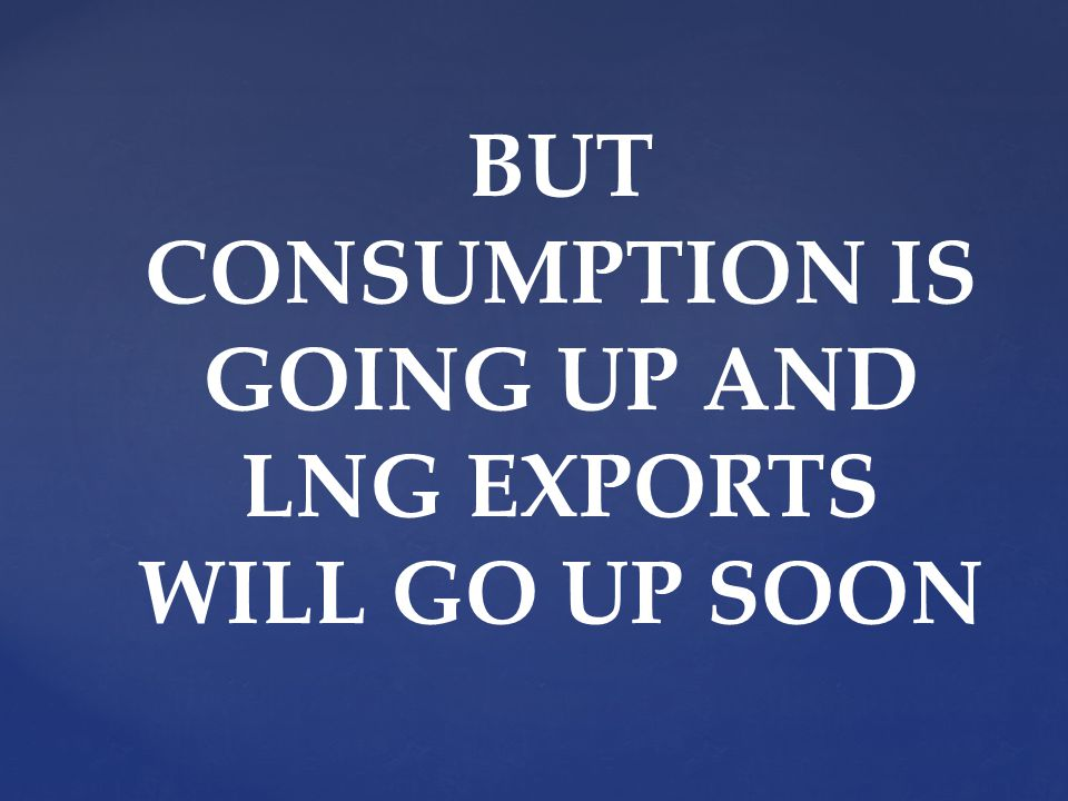 BUT CONSUMPTION IS GOING UP AND LNG EXPORTS WILL GO UP SOON