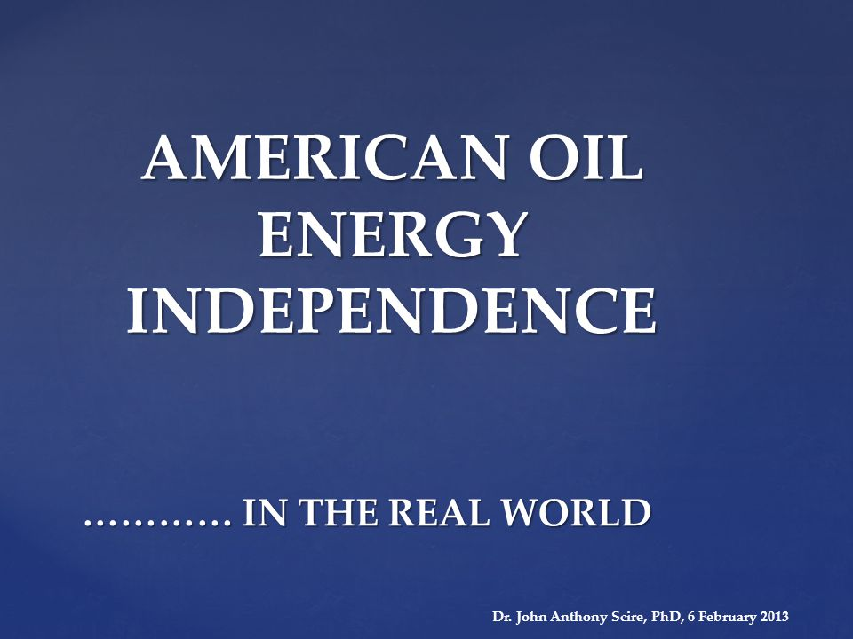 AMERICAN OIL ENERGY INDEPENDENCE ………… IN THE REAL WORLD Dr.