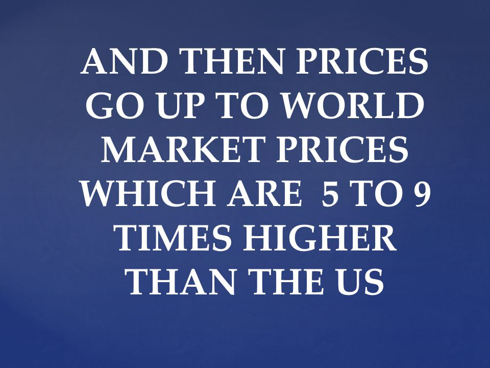 AND THEN PRICES GO UP TO WORLD MARKET PRICES WHICH ARE 5 TO 9 TIMES HIGHER THAN THE US