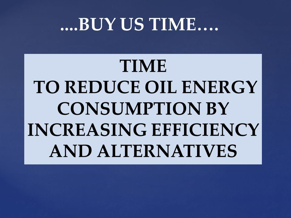 TIME TO REDUCE OIL ENERGY CONSUMPTION BY INCREASING EFFICIENCY AND ALTERNATIVES....BUY US TIME….