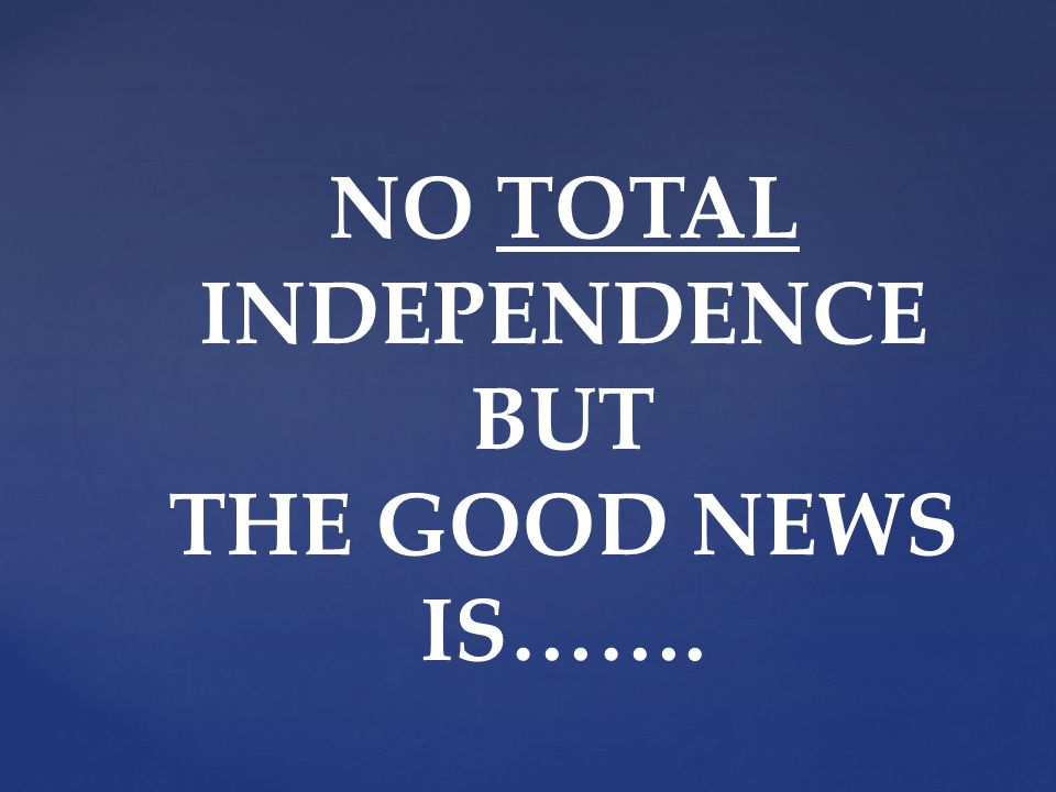 NO TOTAL INDEPENDENCE BUT THE GOOD NEWS IS…….