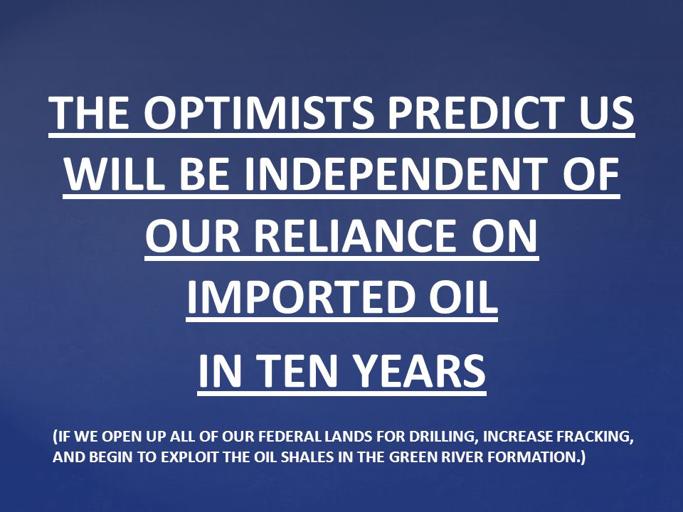 THE OPTIMISTS PREDICT US WILL BE INDEPENDENT OF OUR RELIANCE ON IMPORTED OIL IN TEN YEARS (IF WE OPEN UP ALL OF OUR FEDERAL LANDS FOR DRILLING, INCREASE FRACKING, AND BEGIN TO EXPLOIT THE OIL SHALES IN THE GREEN RIVER FORMATION.)