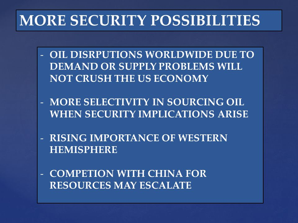 MORE SECURITY POSSIBILITIES -OIL DISRPUTIONS WORLDWIDE DUE TO DEMAND OR SUPPLY PROBLEMS WILL NOT CRUSH THE US ECONOMY -MORE SELECTIVITY IN SOURCING OIL WHEN SECURITY IMPLICATIONS ARISE -RISING IMPORTANCE OF WESTERN HEMISPHERE -COMPETION WITH CHINA FOR RESOURCES MAY ESCALATE
