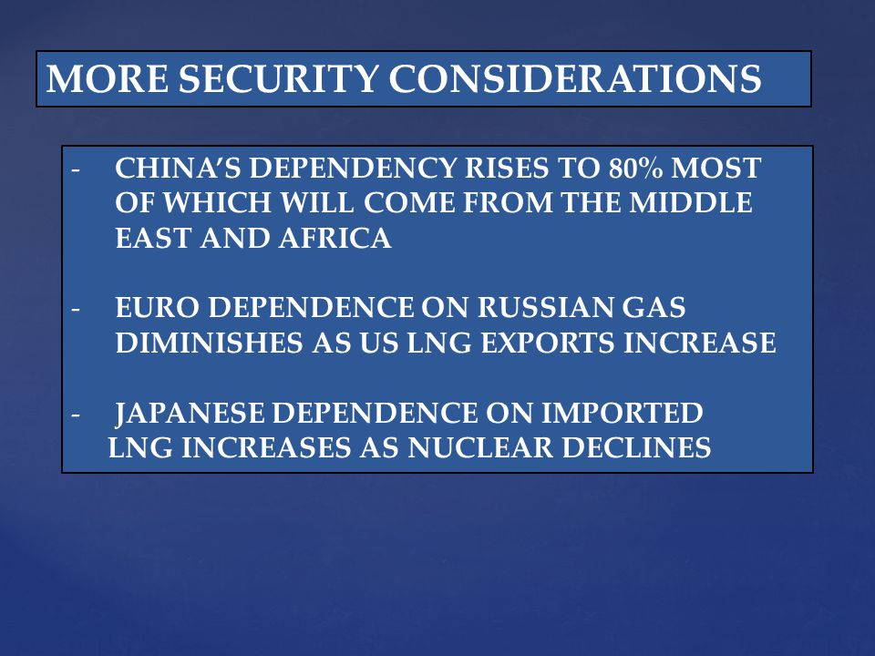 MORE SECURITY CONSIDERATIONS -CHINAS DEPENDENCY RISES TO 80% MOST OF WHICH WILL COME FROM THE MIDDLE EAST AND AFRICA -EURO DEPENDENCE ON RUSSIAN GAS DIMINISHES AS US LNG EXPORTS INCREASE -JAPANESE DEPENDENCE ON IMPORTED LNG INCREASES AS NUCLEAR DECLINES