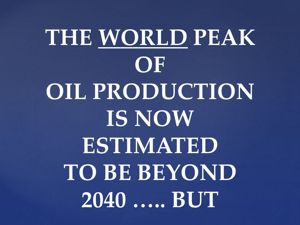 THE WORLD PEAK OF OIL PRODUCTION IS NOW ESTIMATED TO BE BEYOND 2040 ….. BUT