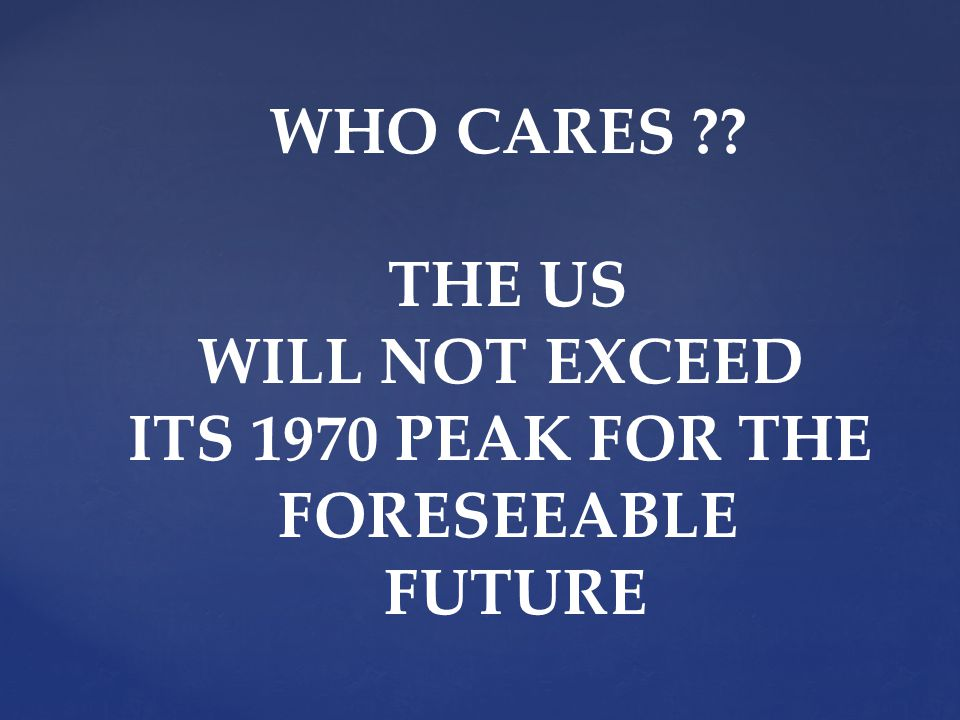 WHO CARES THE US WILL NOT EXCEED ITS 1970 PEAK FOR THE FORESEEABLE FUTURE