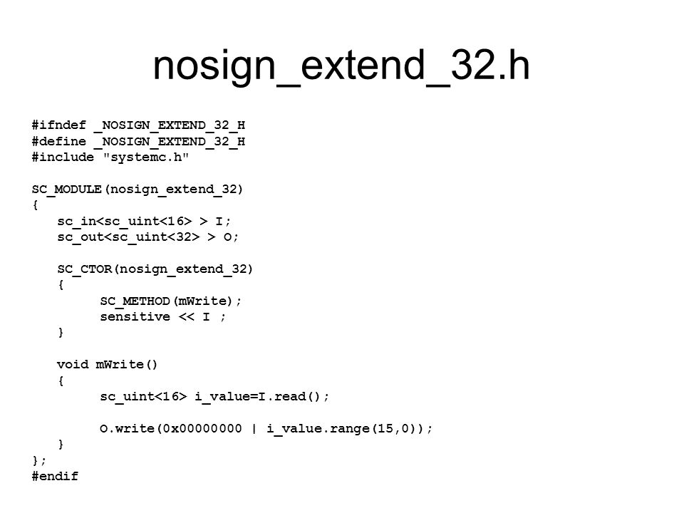 nosign_extend_32.h #ifndef _NOSIGN_EXTEND_32_H #define _NOSIGN_EXTEND_32_H #include systemc.h SC_MODULE(nosign_extend_32) { sc_in > I; sc_out > O; SC_CTOR(nosign_extend_32) { SC_METHOD(mWrite); sensitive << I ; } void mWrite() { sc_uint i_value=I.read(); O.write(0x00000000 | i_value.range(15,0)); } }; #endif