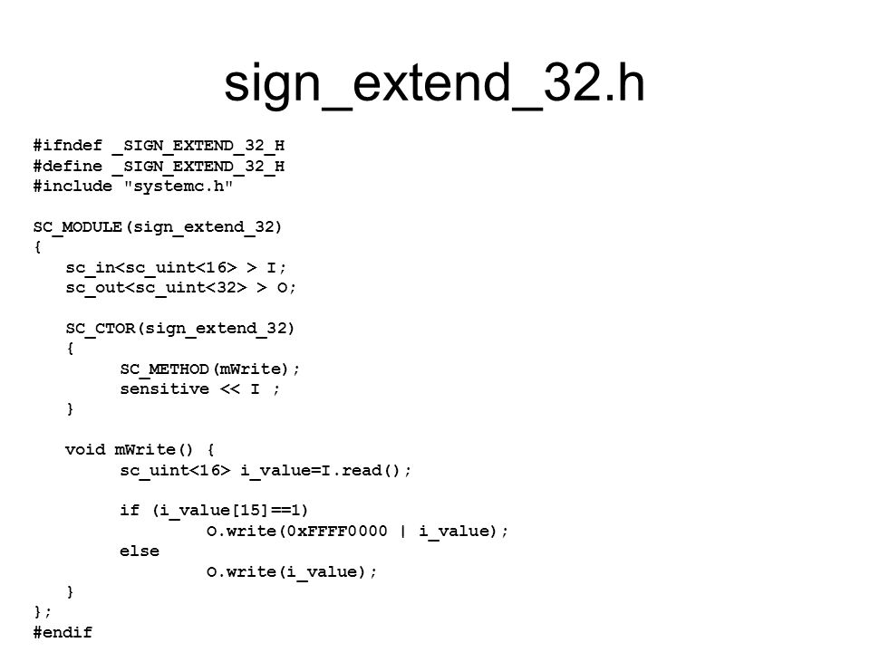 sign_extend_32.h #ifndef _SIGN_EXTEND_32_H #define _SIGN_EXTEND_32_H #include systemc.h SC_MODULE(sign_extend_32) { sc_in > I; sc_out > O; SC_CTOR(sign_extend_32) { SC_METHOD(mWrite); sensitive << I ; } void mWrite() { sc_uint i_value=I.read(); if (i_value[15]==1) O.write(0xFFFF0000 | i_value); else O.write(i_value); } }; #endif
