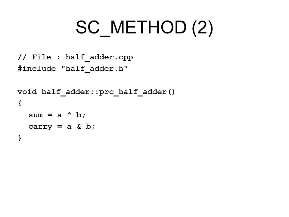SC_METHOD (2) // File : half_adder.cpp #include half_adder.h void half_adder::prc_half_adder() { sum = a ^ b; carry = a & b; }