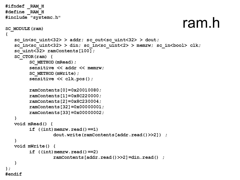 ram.h #ifndef _RAM_H #define _RAM_H #include systemc.h SC_MODULE(ram) { sc_in > addr; sc_out > dout; sc_in > din; sc_in > memrw; sc_in clk; sc_uint ramContents[100]; SC_CTOR(ram) { SC_METHOD(mRead); sensitive << addr << memrw; SC_METHOD(mWrite); sensitive << clk.pos(); ramContents[0]=0x20010080; ramContents[1]=0x8C220000; ramContents[2]=0x8C230004; ramContents[32]=0x00000001; ramContents[33]=0x00000002; } void mRead() { if ((int)memrw.read()==1) dout.write(ramContents[addr.read()>>2]) ; } void mWrite() { if ((int)memrw.read()==2) ramContents[addr.read()>>2]=din.read() ; } }; #endif