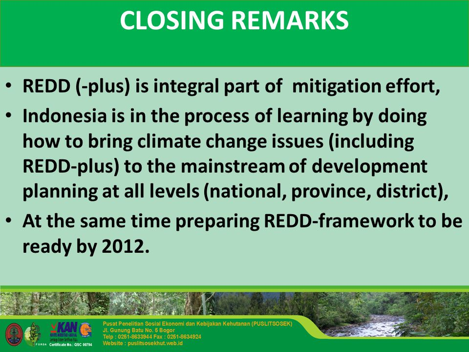 CLOSING REMARKS REDD (-plus) is integral part of mitigation effort, Indonesia is in the process of learning by doing how to bring climate change issues (including REDD-plus) to the mainstream of development planning at all levels (national, province, district), At the same time preparing REDD-framework to be ready by 2012.