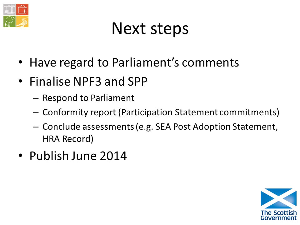 Next steps Have regard to Parliaments comments Finalise NPF3 and SPP – Respond to Parliament – Conformity report (Participation Statement commitments) – Conclude assessments (e.g.