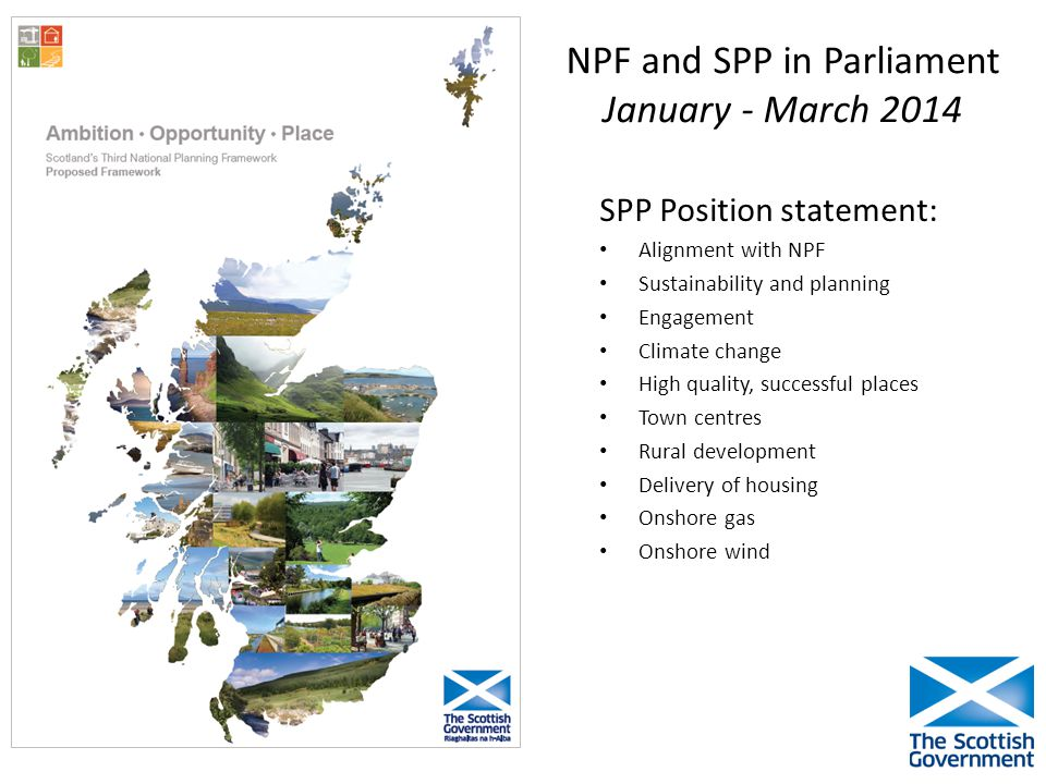 NPF and SPP in Parliament January - March 2014 SPP Position statement: Alignment with NPF Sustainability and planning Engagement Climate change High quality, successful places Town centres Rural development Delivery of housing Onshore gas Onshore wind