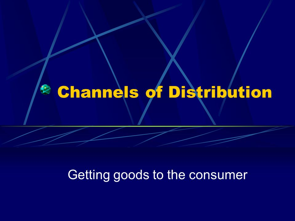 Channels of Distribution Getting goods to the consumer