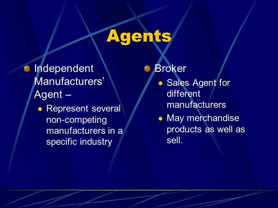 Agents Independent Manufacturers Agent – Represent several non-competing manufacturers in a specific industry Broker Sales Agent for different manufacturers May merchandise products as well as sell.