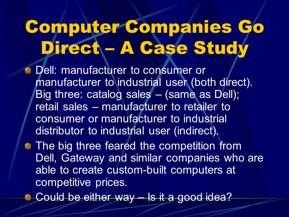 Computer Companies Go Direct – A Case Study Dell: manufacturer to consumer or manufacturer to industrial user (both direct).