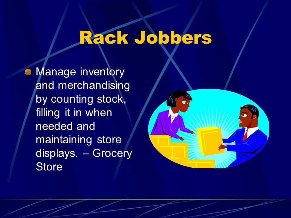 Rack Jobbers Manage inventory and merchandising by counting stock, filling it in when needed and maintaining store displays.