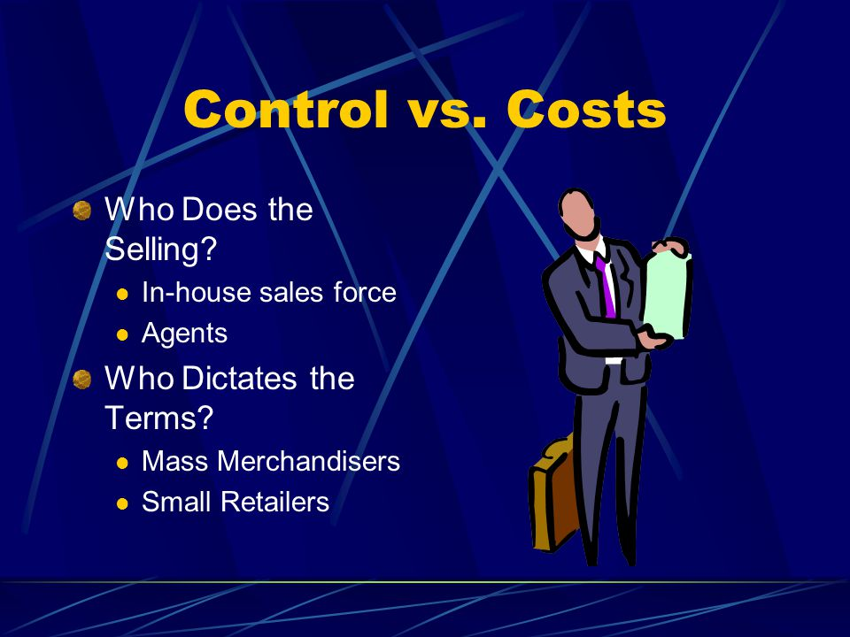 Control vs. Costs Who Does the Selling. In-house sales force Agents Who Dictates the Terms.