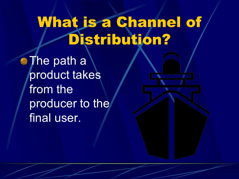 What is a Channel of Distribution The path a product takes from the producer to the final user.