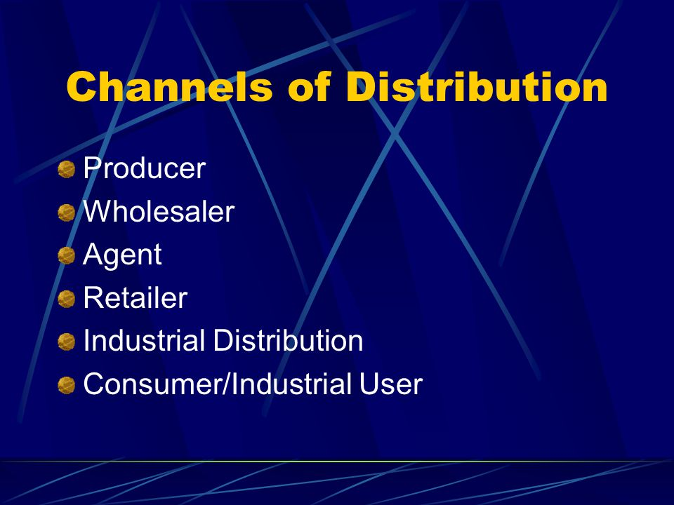 Channels of Distribution Producer Wholesaler Agent Retailer Industrial Distribution Consumer/Industrial User