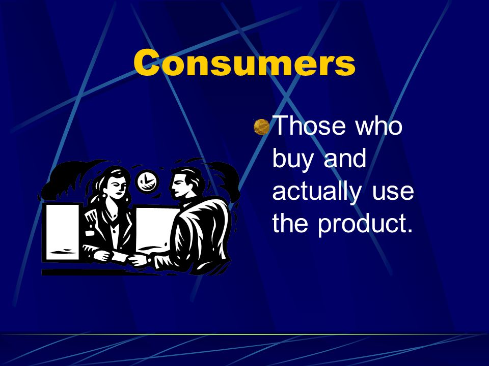 Consumers Those who buy and actually use the product.