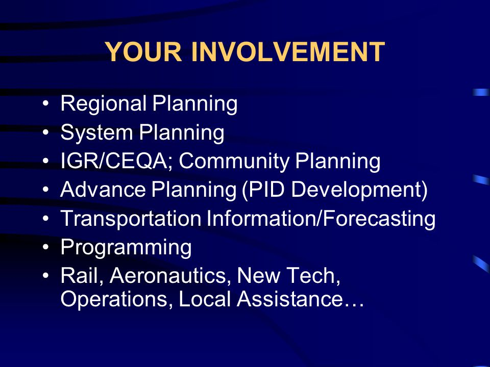 YOUR INVOLVEMENT Regional Planning System Planning IGR/CEQA; Community Planning Advance Planning (PID Development) Transportation Information/Forecasting Programming Rail, Aeronautics, New Tech, Operations, Local Assistance…